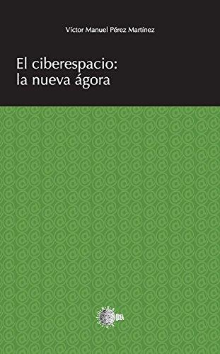 El ciberespacio: la nueva ágora (Idea universidad) por Víctor Manuel Pérez Martínez
