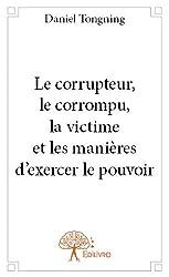 Le corrupteur, le corrompu, la victime et les manieres d'exercer le pouvoir