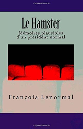 Le Hamster: Mémoires plausibles d'un président normal par M François Lenormal