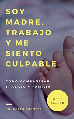 Soy madre, trabajo y me siento culpable: Cómo compaginar trabajo y familia