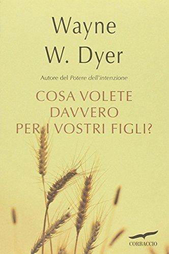 Che cosa volete davvero per i vostri figli? (I libri del benessere) por Wayne W. Dyer