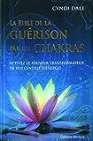La bible de la guérison par les chakras : Activez le pouvoir transformateur de vos centres d'énergie