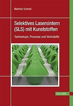 Selektives Lasersintern (SLS) mit Kunststoffen: Technologie, Prozesse und Werkstoffe