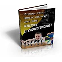 Crowdfunding ... financer autrement votre talent ! (French Edition)