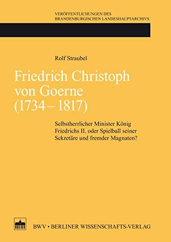 Friedrich Christoph von Goerne (1734 - 1817): Selbstherrlicher Minister König Friedrichs II. oder Spielball seiner Sekretäre und fremder Magnaten?