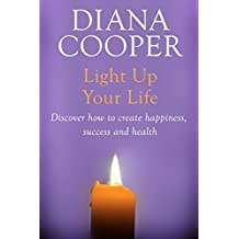 Light Up Your Life: Discover How To Create Happiness, Success And Health (English Edition)