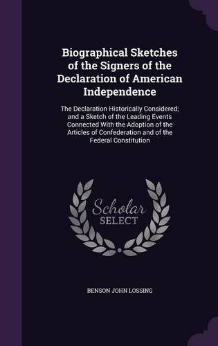 Biographical Sketches of the Signers of the Declaration of American Independence: The Declaration Historically Considered; and a Sketch of the Leading ... Confederation and of the Federal Constitution