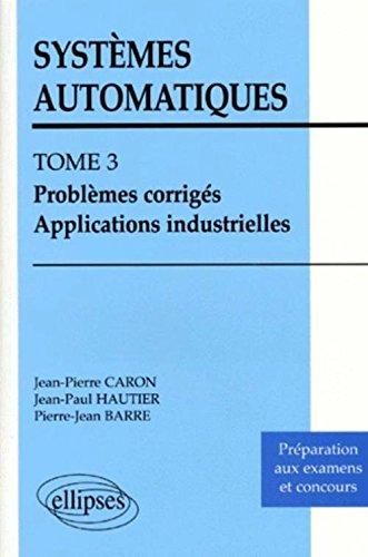 Systèmes automatiques, tome 3 : Problèmes corrigés, applications industrielles