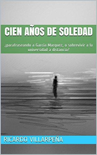 Cien años de soledad: ¿parafraseando a Garcia Marquez, o sobrevivir a la universidad a distancia? por Ricardo Villarpeña