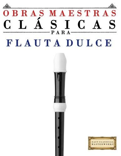 Obras Maestras Clásicas para Flauta Dulce: Piezas fáciles de Bach, Beethoven, Brahms, Handel, Haydn, Mozart, Schubert, Tchaikovsky, Vivaldi y Wagner por Easy Classical Masterworks