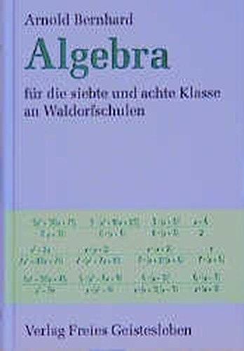 Algebra: Für die siebte und achte Klasse an Waldorfschulen. Ausführlicher Leitfaden mit Aufgabensammlung und Ausblicken auf die Oberstufe für Lehrer, Schüler und Eltern (Menschenkunde und Erziehung)