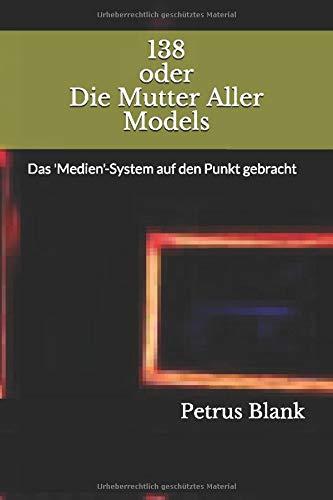 138 oder Die Mutter Aller Models: Das 'Medien'-System auf den Punkt gebracht (BlankMediation, Band 4)