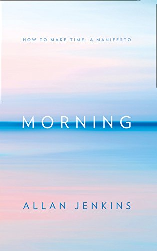 Morning: How to make time: A manifesto por Allan Jenkins