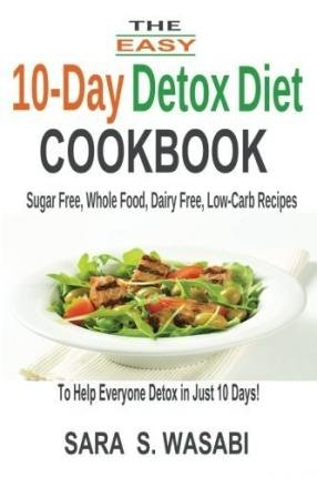 [ The Easy 10-Day Detox Diet Cookbook: Sugar Free, Whole Food, Dairy Free, Low-Carb Recipes to Help Everyone Detox in Just 10 Days Wasabi, Sara S. ( Author ) ] { Paperback } 2014