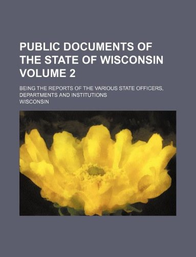 Public documents of the State of Wisconsin Volume 2; being the reports of the various state officers, departments and institutions