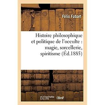 Histoire philosophique et politique de l'occulte : magie, sorcellerie, spiritisme (Éd.1885)