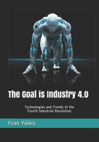 The Goal is Industry 4.0: Technologies and Trends of the Fourth Industrial Revolution por Fran Yáñez