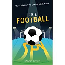 The Football Spy: (Football book for kids 7 to 13): Volume 4 (The Charlie Fry Series)