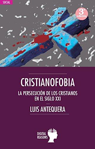 Cristianofobia: La persecución de cristianos en el s. XXI (Argumentos para el s. XXI) por Luis Antequera
