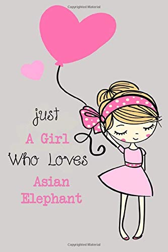 Just a girl who loves Asian Elephant: Cute Lined Notebook for Animal Lovers / A perfect gift for girls and women journal/ Gift For a Friend or a ... Someone You Love) / notebook /6x9 110 pages