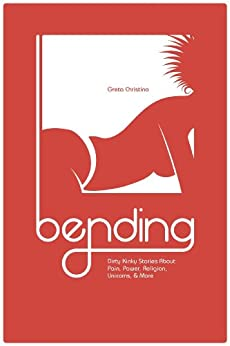 Bending: Dirty Kinky Stories About Pain, Power, Religion, Unicorns, & More by [Christina, Greta]