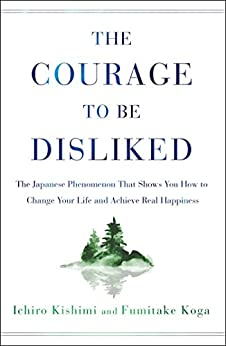 The Courage to Be Disliked: The Japanese Phenomenon That Shows You How to Change Your Life and Achieve Real Happiness (English Edition) van [Kishimi, Ichiro, Koga, Fumitake]