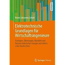 Elektrotechnische Grundlagen für Wirtschaftsingenieure: Erzeugen, Übertragen, Wandeln und Nutzen elektrischer Energie und elektrischer Nachrichten