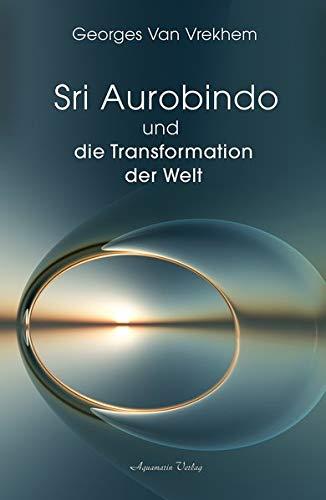 Sri Aurobindo und die Transformation der Welt