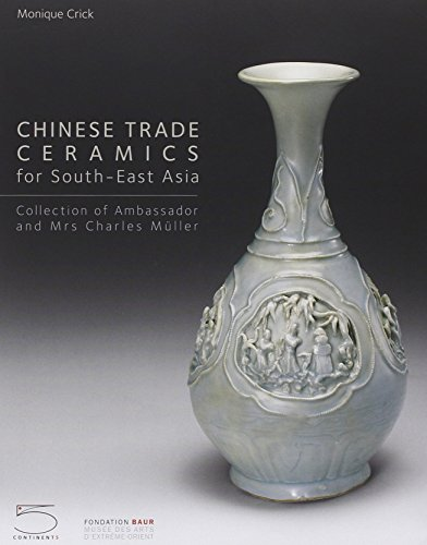 Chinese Trade Ceramics for Southeast Asia: I-XVII Centuries Collection of Ambassador and Mrs. Charles Muller