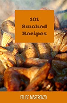 101 Smoked Recipes: easy smoked recipes everyone can do (English Edition) di [Mastronzo, Felice]