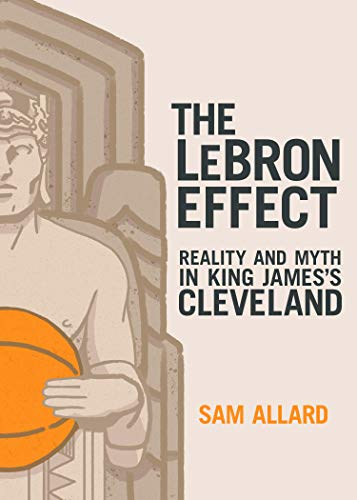 The Lebron Effect: Reality and Myth in King James's Cleveland por Sam Allard