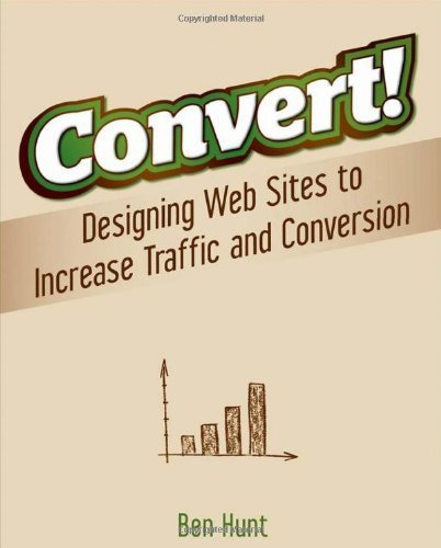 Convert!: Designing Web Sites to Increase Traffic and Conversion by Hunt, Ben Published by John Wiley & Sons (2011)