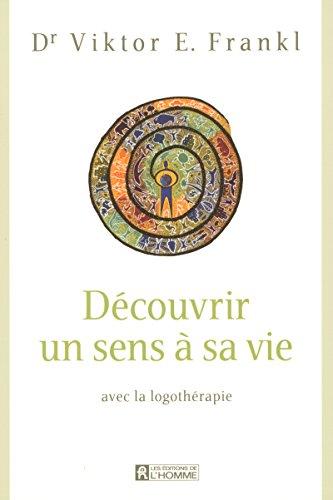DECOUVRIR UN SENS A SA VIE AVEC LA LOGOTHERAPIE par Viktor Frankl