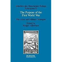The Purpose of the First World War: War Aims and Military Strategies (Schriften des Historischen Kollegs)