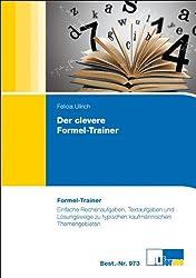 Der clevere Formel-Trainer: Einfache Rechenaufgaben, Textaufgaben und Lösungswege zu typischen kaufmännischen Themengebieten