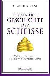 Illustrierte Geschichte der Scheiße: 5000 Jahre WC Kultur, Scheisskunst, Graffitis, Zitate (Kurz & Bündig - Illustrierte Kulturgeschichte, Band 2)