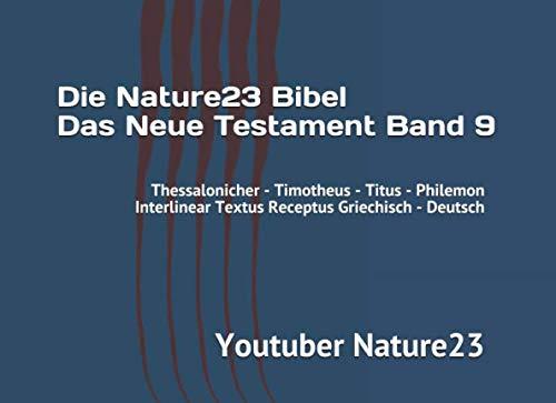 Die Nature23 Bibel Das Neue Testament Band 9: Thessalonicher - Timotheus - Titus - Philemon Interlinear Textus Receptus Griechisch - Deutsch