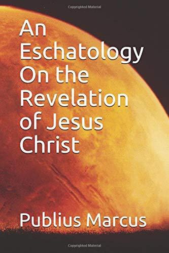 An Eschatology On the Revelation of Jesus Christ por Publius Marcus