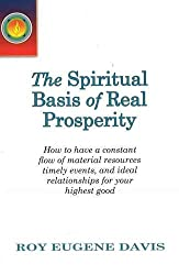 Spiritual Basis of Real Prosperity: How to Have a Constant Flow of Material Resources, Timely Events and Ideal Relationships for Your Highest Good by Roy Eugene Davis (2009-12-01)