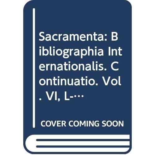 Sacramenta: Bibliographia Internationalis. Continuatio. Vol. VI, L-z, 62766-76244