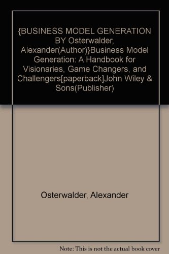 {BUSINESS MODEL GENERATION BY Osterwalder. Alexander(Author)}Business Model Generation: A Handbook for Visionaries. Game Changers. and Challengers[paperback]John Wiley & Sons(Publisher)