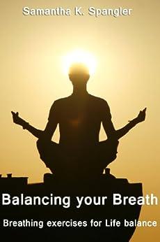 Balancing your Breath : Breathing exercises for Life balance (English Edition) von [Spangler, Samantha K.]