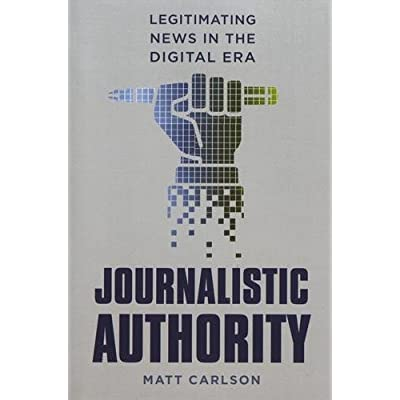 Journalistic Authority : Legitimating News in the Digital Era
