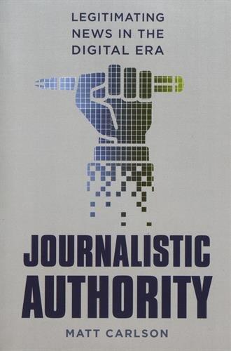 Journalistic Authority : Legitimating News in the Digital Era par Matt Carlson