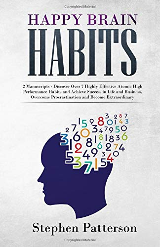 Happy Brain Habits: 2 Manuscripts - Discover Over 7 Highly Effective Atomic High Performance Habits and Achieve Success in Life and Business, Overcome Procrastination and Become Extraordinary