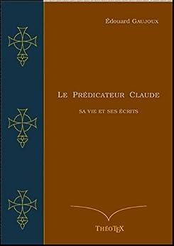 Le Prédicateur Claude: Sa Vie et ses Écrits par [Gaujoux, Édouard]