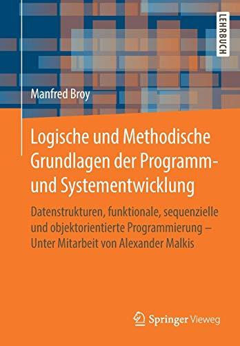 Logische und Methodische Grundlagen der Programm- und Systementwicklung: Datenstrukturen, funktionale, sequenzielle und objektorientierte Programmierung - Unter Mitarbeit von Alexander Malkis