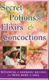 Secret Potions, Elixirs & Concoctions: Botanical and Aromatic Recipes for Mind, Body and Soul