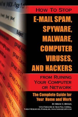 [How to Stop e-mail Spam, Spyware, Malware, Computer Viruses and Hackers from Ruining Your Computer or Network: The Complete Guide for Your Home and Work] (By: Bruce Brown) [published: November, 2010] par Bruce Brown