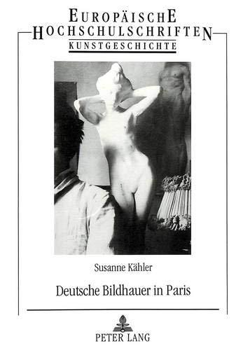 Deutsche Bildhauer in Paris: Die Rezeption Franzoesischer Skulptur Zwischen 1871 Und 1914 Unter Besonderer Beruecksichtigung Der Berliner ... / European University Studie) por Susanne Kahler